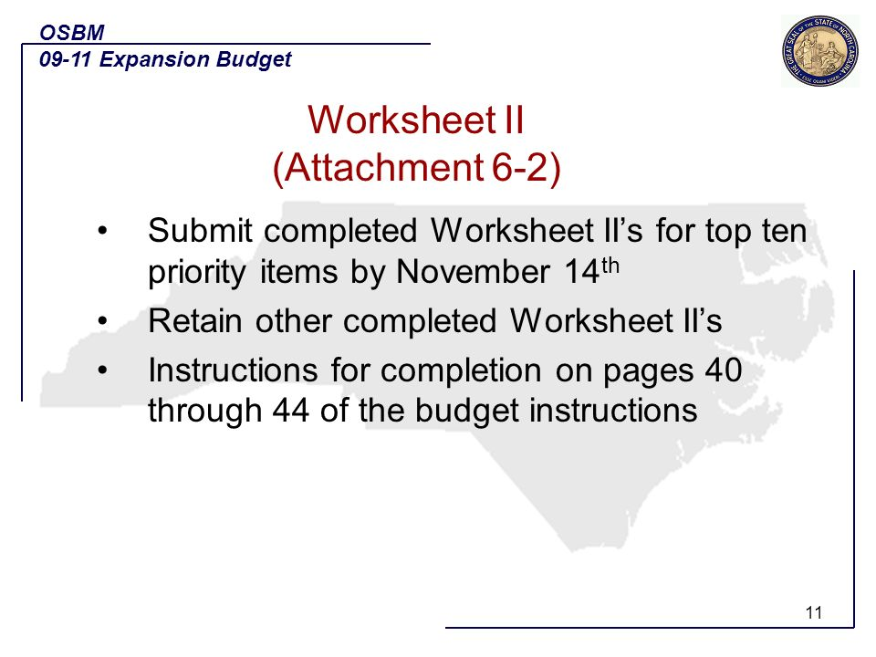 11 Submit completed Worksheet IIs for top ten priority items by November 14 th Retain other completed Worksheet IIs Instructions for completion on pages 40 through 44 of the budget instructions OSBM 09-11 Expansion Budget Worksheet II (Attachment 6-2)