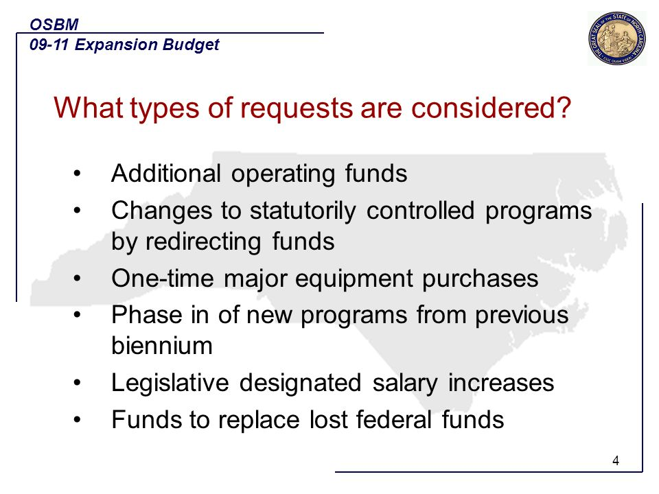 4 Additional operating funds Changes to statutorily controlled programs by redirecting funds One-time major equipment purchases Phase in of new programs from previous biennium Legislative designated salary increases Funds to replace lost federal funds OSBM 09-11 Expansion Budget What types of requests are considered