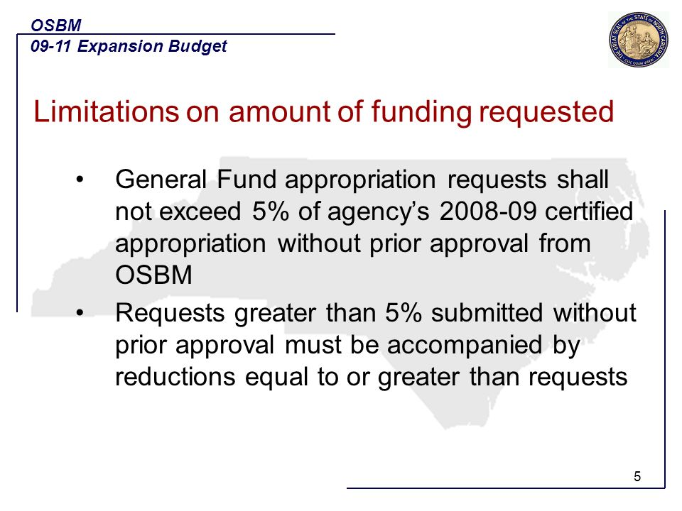 5 General Fund appropriation requests shall not exceed 5% of agencys 2008-09 certified appropriation without prior approval from OSBM Requests greater than 5% submitted without prior approval must be accompanied by reductions equal to or greater than requests OSBM 09-11 Expansion Budget Limitations on amount of funding requested