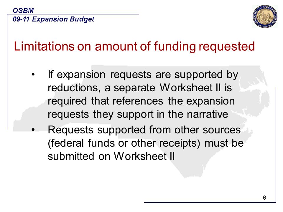 6 If expansion requests are supported by reductions, a separate Worksheet II is required that references the expansion requests they support in the narrative Requests supported from other sources (federal funds or other receipts) must be submitted on Worksheet II OSBM 09-11 Expansion Budget Limitations on amount of funding requested
