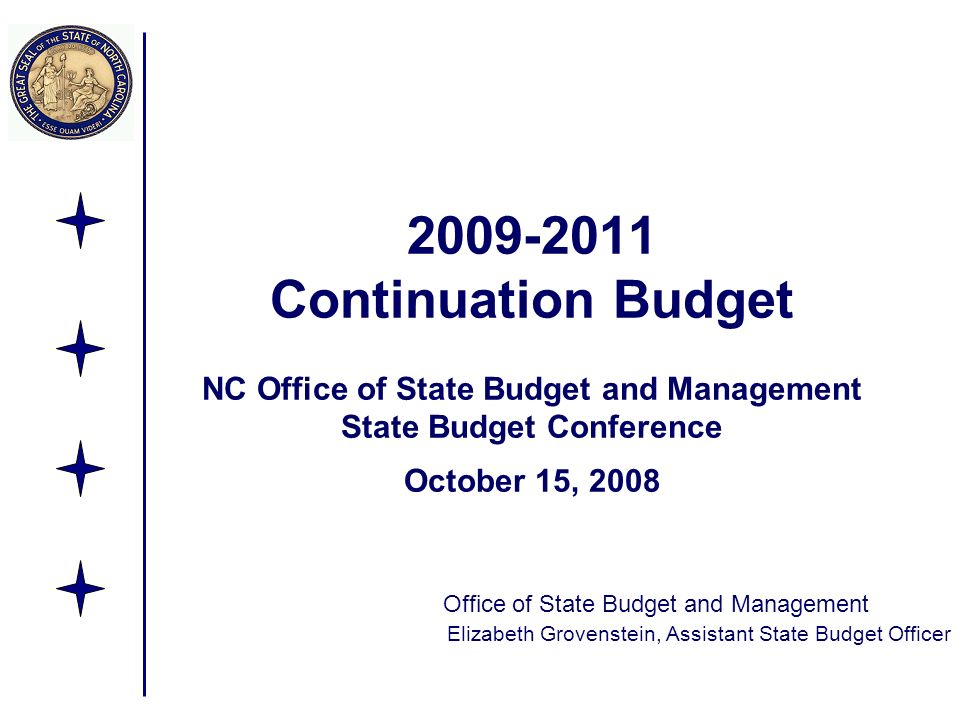 Continuation Budget NC Office of State Budget and Management State Budget Conference October 15, 2008 Office of State Budget and Management Elizabeth Grovenstein, Assistant State Budget Officer