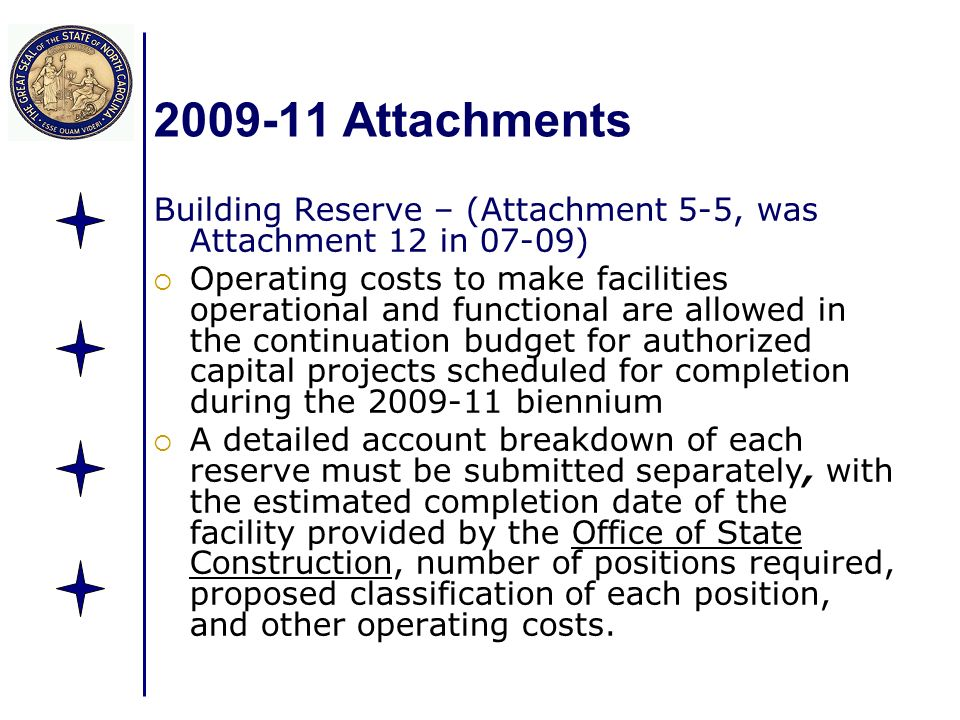 Attachments Building Reserve – (Attachment 5-5, was Attachment 12 in 07-09) Operating costs to make facilities operational and functional are allowed in the continuation budget for authorized capital projects scheduled for completion during the biennium A detailed account breakdown of each reserve must be submitted separately, with the estimated completion date of the facility provided by the Office of State Construction, number of positions required, proposed classification of each position, and other operating costs.
