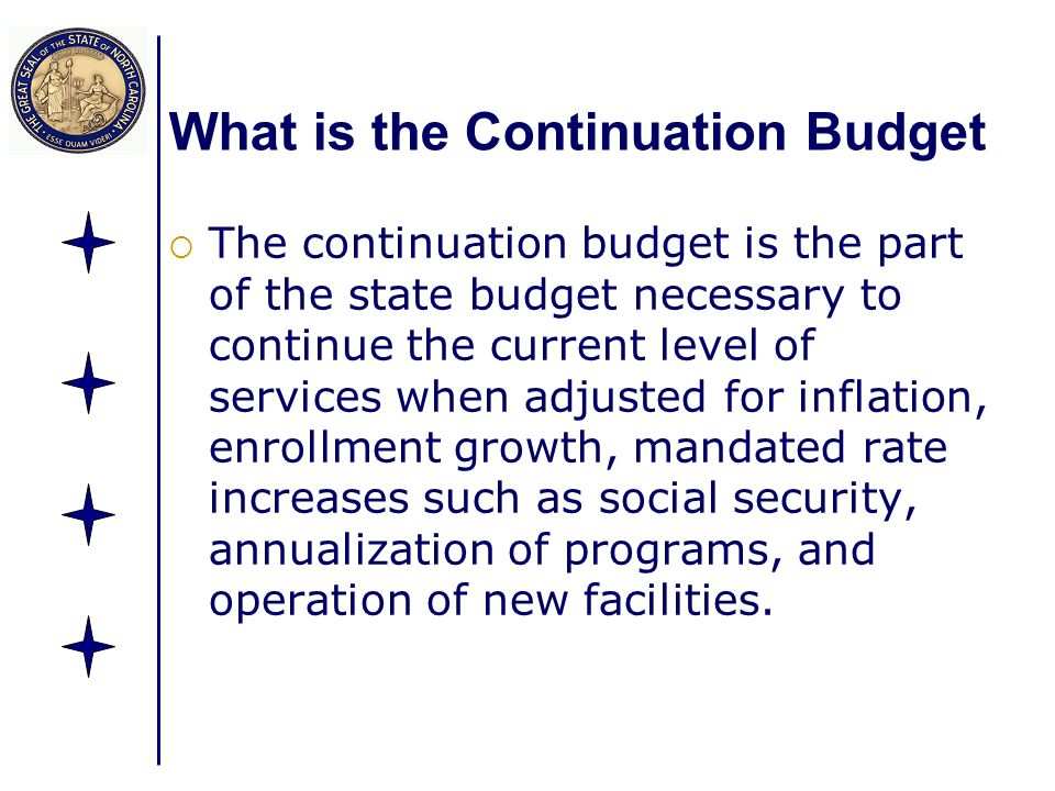 What is the Continuation Budget The continuation budget is the part of the state budget necessary to continue the current level of services when adjusted for inflation, enrollment growth, mandated rate increases such as social security, annualization of programs, and operation of new facilities.