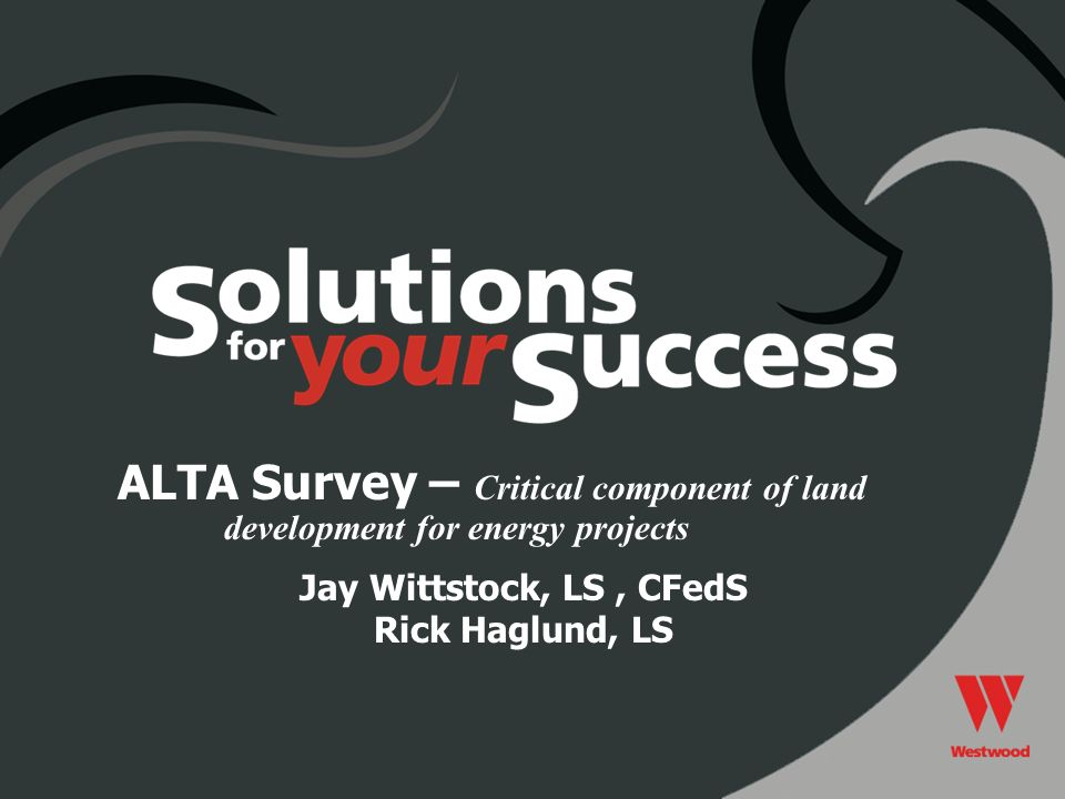 Jay Wittstock, LS, CFedS Rick Haglund, LS ALTA Survey – Critical component of land development for energy projects