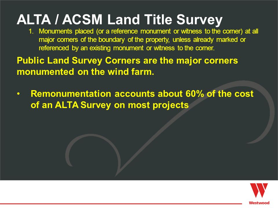 Public Land Survey Corners are the major corners monumented on the wind farm. Remonumentation accounts about 60% of the cost of an ALTA Survey on most