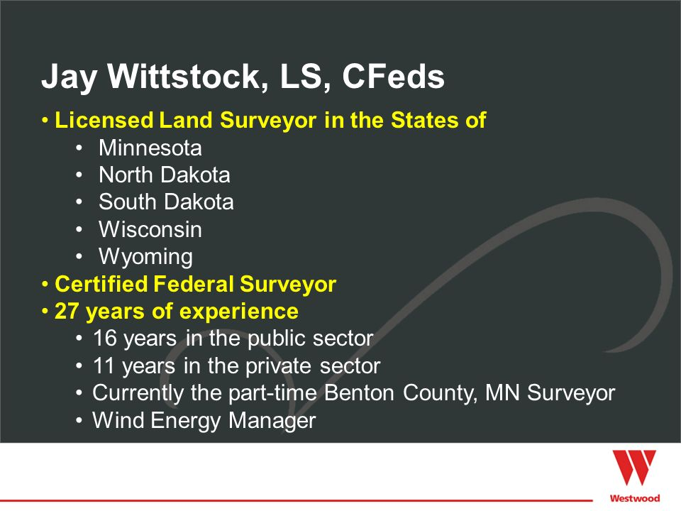 Licensed Land Surveyor in the States of Minnesota North Dakota South Dakota Wisconsin Wyoming Certified Federal Surveyor 27 years of experience 16 years in the public sector 11 years in the private sector Currently the part-time Benton County, MN Surveyor Wind Energy Manager Jay Wittstock, LS, CFeds