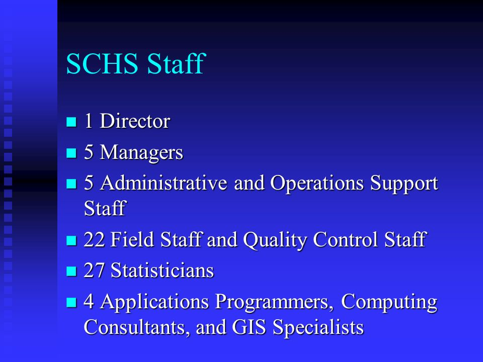 SCHS Staff n 1 Director n 5 Managers n 5 Administrative and Operations Support Staff n 22 Field Staff and Quality Control Staff n 27 Statisticians n 4 Applications Programmers, Computing Consultants, and GIS Specialists