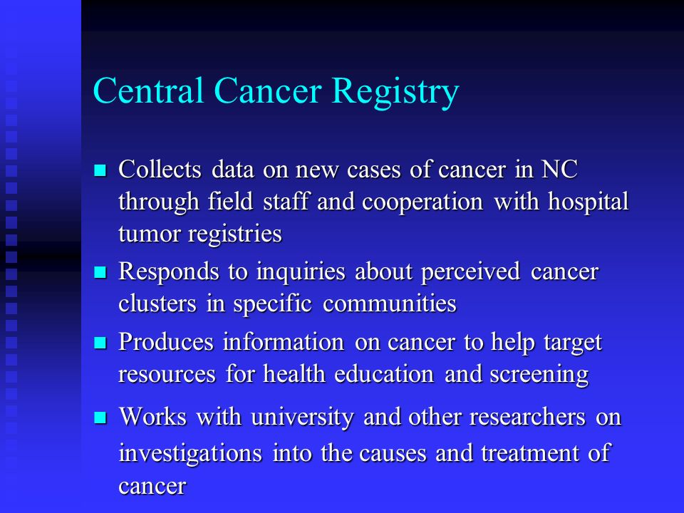 Central Cancer Registry n Collects data on new cases of cancer in NC through field staff and cooperation with hospital tumor registries n Responds to inquiries about perceived cancer clusters in specific communities n Produces information on cancer to help target resources for health education and screening n Works with university and other researchers on investigations into the causes and treatment of cancer