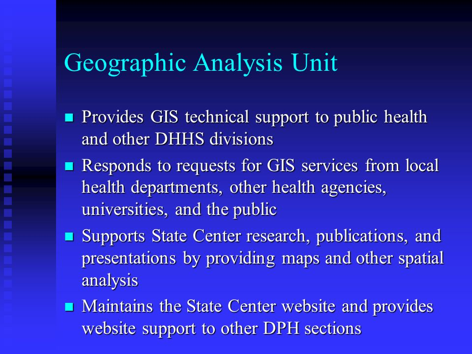Geographic Analysis Unit n Provides GIS technical support to public health and other DHHS divisions n Responds to requests for GIS services from local health departments, other health agencies, universities, and the public n Supports State Center research, publications, and presentations by providing maps and other spatial analysis n Maintains the State Center website and provides website support to other DPH sections
