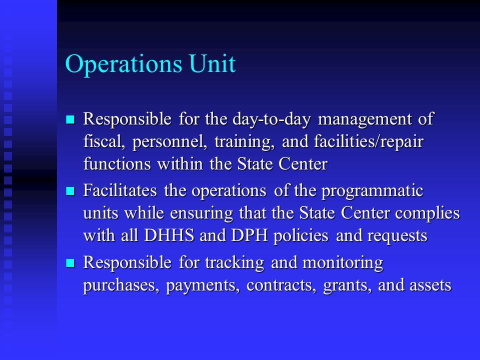 Operations Unit n Responsible for the day-to-day management of fiscal, personnel, training, and facilities/repair functions within the State Center n