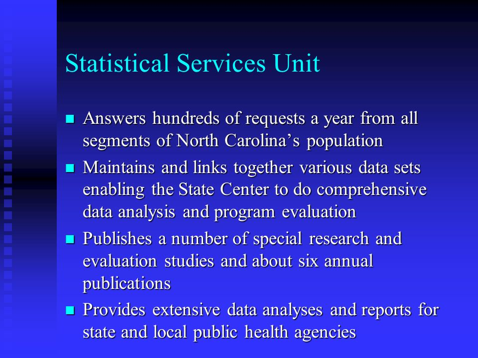 Statistical Services Unit n Answers hundreds of requests a year from all segments of North Carolinas population n Maintains and links together various data sets enabling the State Center to do comprehensive data analysis and program evaluation n Publishes a number of special research and evaluation studies and about six annual publications n Provides extensive data analyses and reports for state and local public health agencies