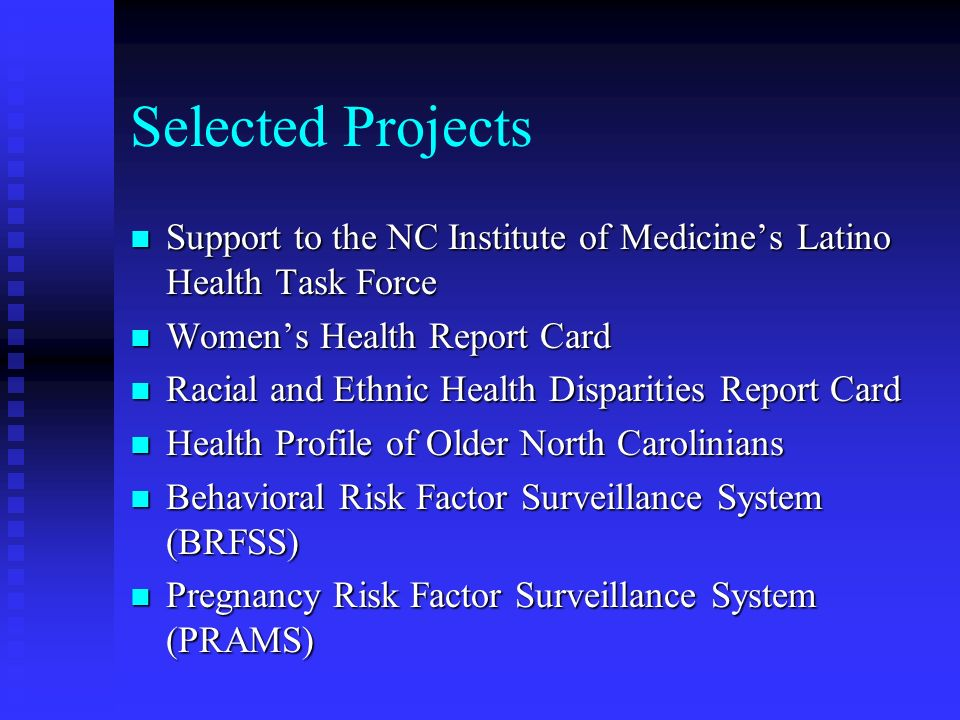 Selected Projects n Support to the NC Institute of Medicines Latino Health Task Force n Womens Health Report Card n Racial and Ethnic Health Disparities Report Card n Health Profile of Older North Carolinians n Behavioral Risk Factor Surveillance System (BRFSS) n Pregnancy Risk Factor Surveillance System (PRAMS)