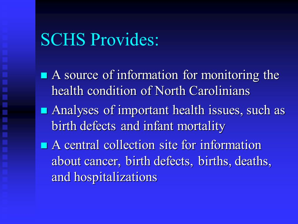 SCHS Provides: n A source of information for monitoring the health condition of North Carolinians n Analyses of important health issues, such as birth defects and infant mortality n A central collection site for information about cancer, birth defects, births, deaths, and hospitalizations