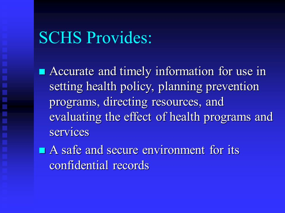 SCHS Provides: n Accurate and timely information for use in setting health policy, planning prevention programs, directing resources, and evaluating the effect of health programs and services n A safe and secure environment for its confidential records