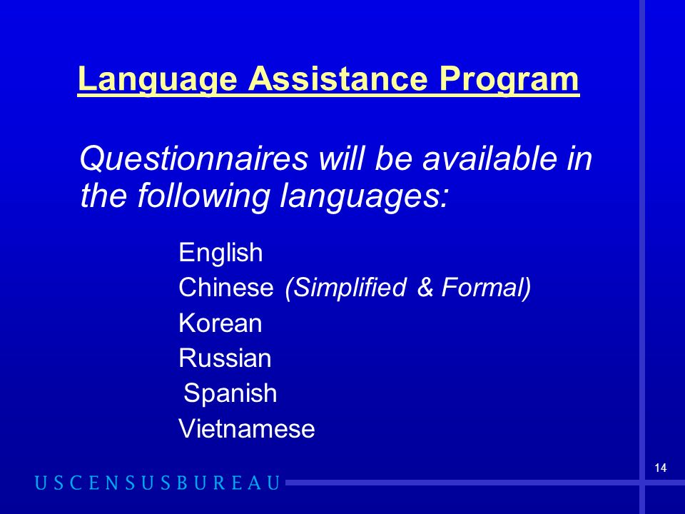 Language Assistance Program Questionnaires will be available in the following languages: English Chinese (Simplified & Formal) Korean Russian Spanish Vietnamese 14
