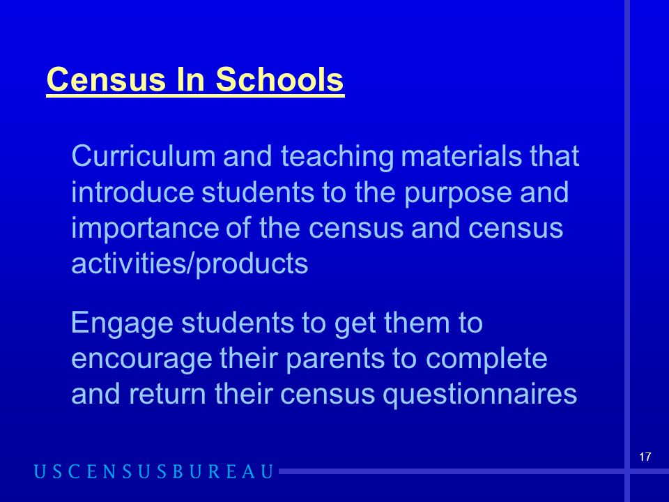 17 Census In Schools Curriculum and teaching materials that introduce students to the purpose and importance of the census and census activities/products Engage students to get them to encourage their parents to complete and return their census questionnaires