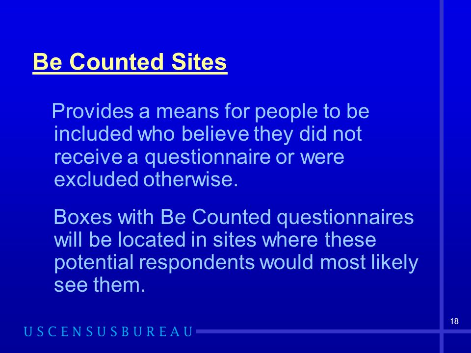 18 Be Counted Sites Provides a means for people to be included who believe they did not receive a questionnaire or were excluded otherwise.