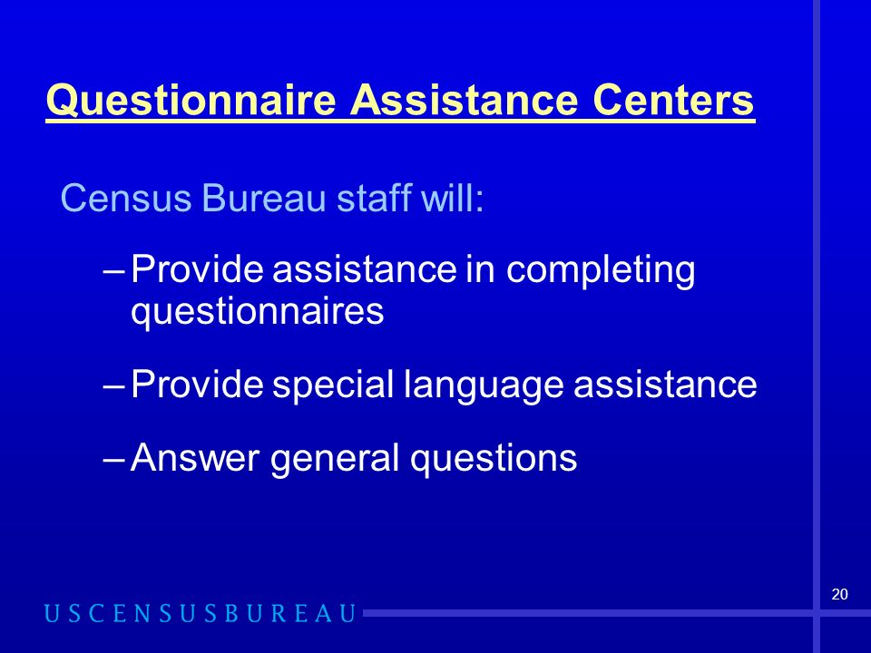 20 Questionnaire Assistance Centers Census Bureau staff will: –Provide assistance in completing questionnaires –Provide special language assistance –A