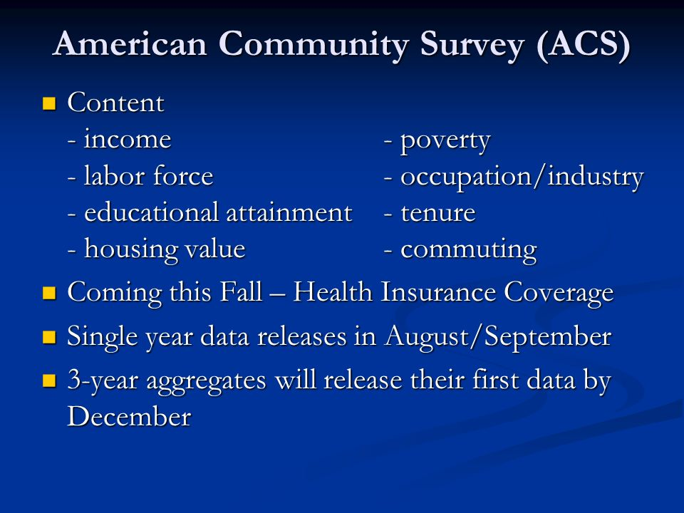 American Community Survey (ACS) Content - income- poverty - labor force- occupation/industry - educational attainment- tenure - housing value- commuting Content - income- poverty - labor force- occupation/industry - educational attainment- tenure - housing value- commuting Coming this Fall – Health Insurance Coverage Coming this Fall – Health Insurance Coverage Single year data releases in August/September Single year data releases in August/September 3-year aggregates will release their first data by December 3-year aggregates will release their first data by December