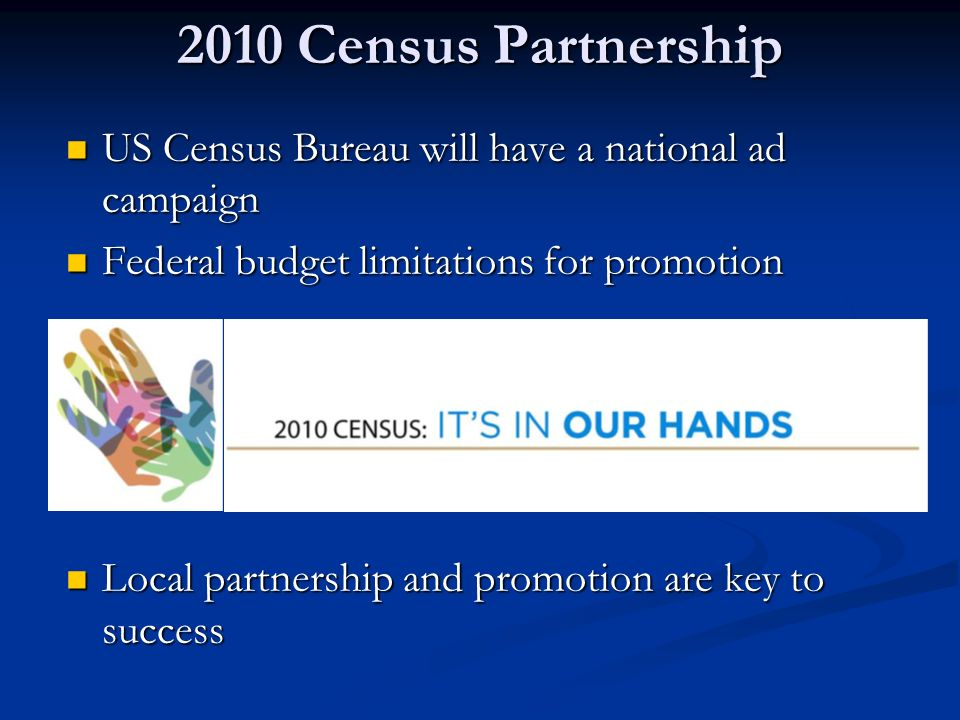 2010 Census Partnership US Census Bureau will have a national ad campaign US Census Bureau will have a national ad campaign Federal budget limitations for promotion Federal budget limitations for promotion Local partnership and promotion are key to success Local partnership and promotion are key to success
