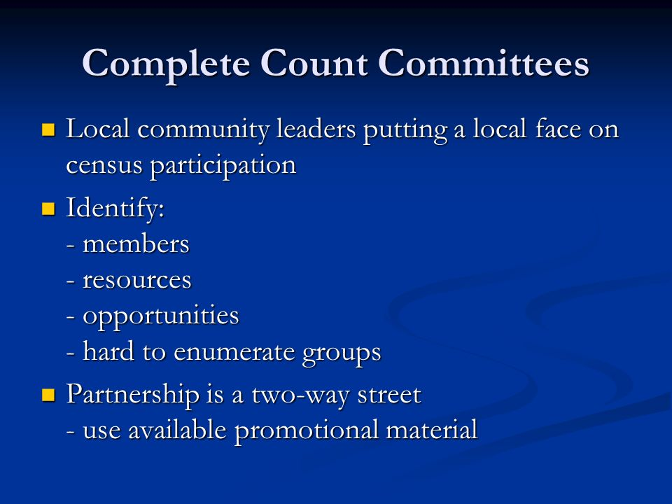 Complete Count Committees Local community leaders putting a local face on census participation Local community leaders putting a local face on census participation Identify: - members - resources - opportunities - hard to enumerate groups Identify: - members - resources - opportunities - hard to enumerate groups Partnership is a two-way street - use available promotional material Partnership is a two-way street - use available promotional material