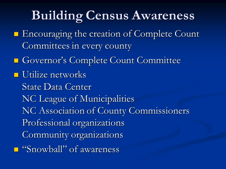 Building Census Awareness Encouraging the creation of Complete Count Committees in every county Encouraging the creation of Complete Count Committees in every county Governors Complete Count Committee Governors Complete Count Committee Utilize networks State Data Center NC League of Municipalities NC Association of County Commissioners Professional organizations Community organizations Utilize networks State Data Center NC League of Municipalities NC Association of County Commissioners Professional organizations Community organizations Snowball of awareness Snowball of awareness
