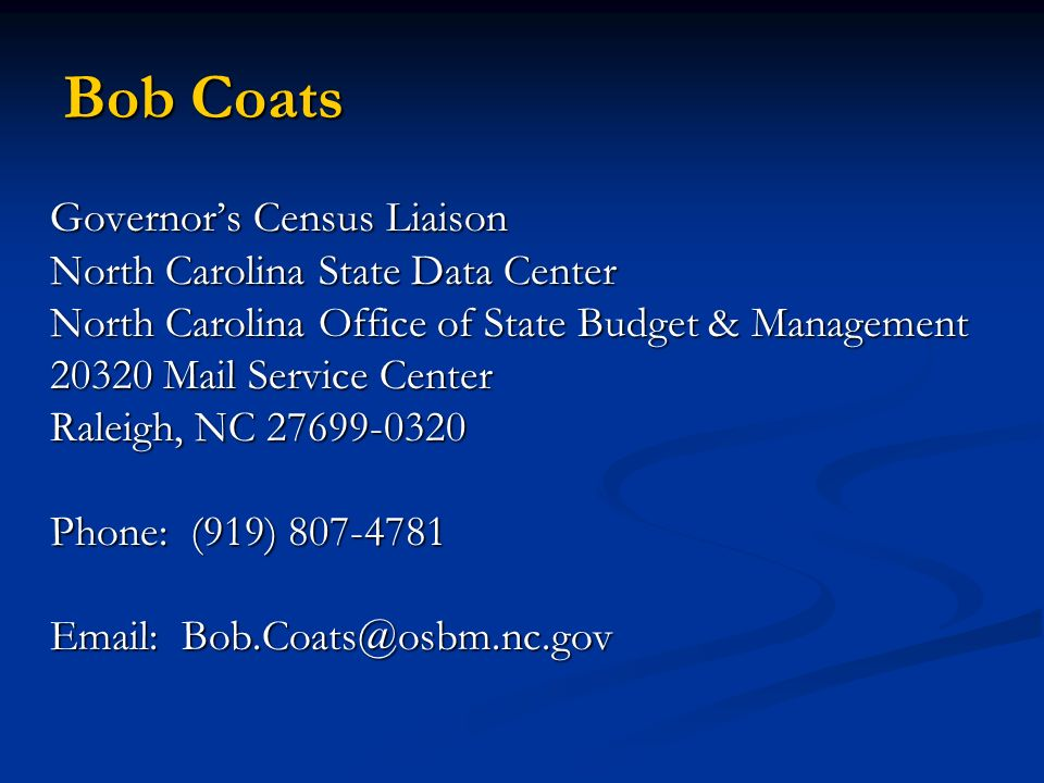 Bob Coats Governors Census Liaison North Carolina State Data Center North Carolina Office of State Budget & Management 20320 Mail Service Center Raleigh, NC 27699-0320 Phone: (919) 807-4781 Email: Bob.Coats@osbm.nc.gov