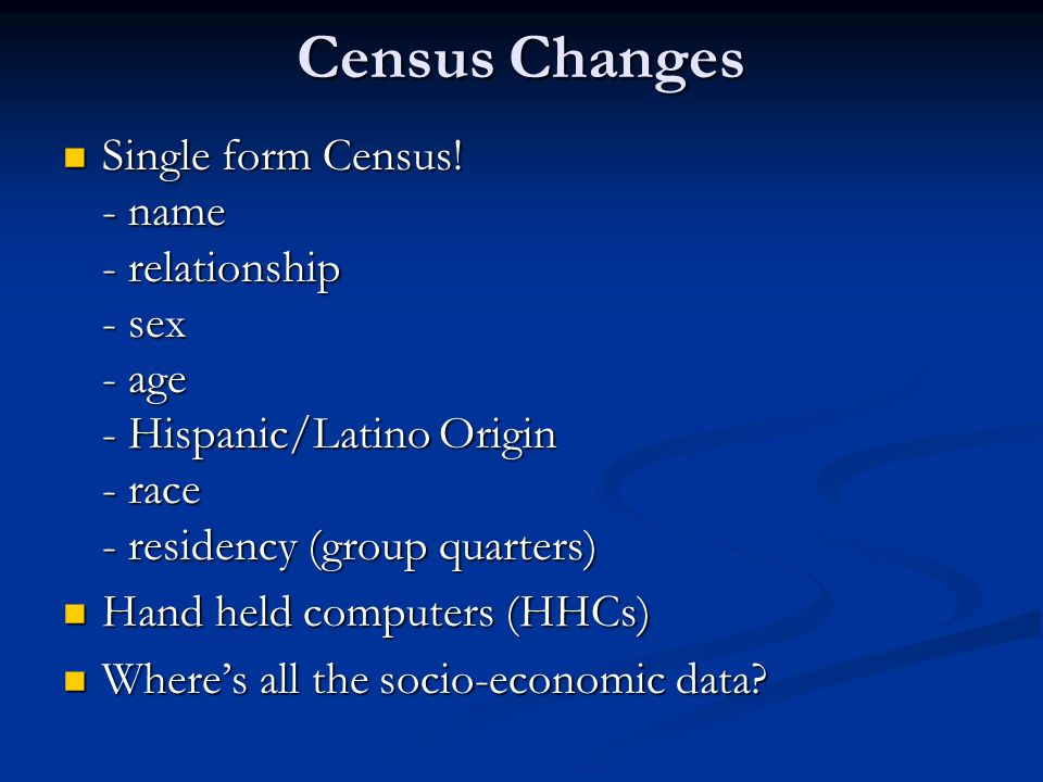 Census Changes Single form Census! - name - relationship - sex - age - Hispanic/Latino Origin - race - residency (group quarters) Single form Census!