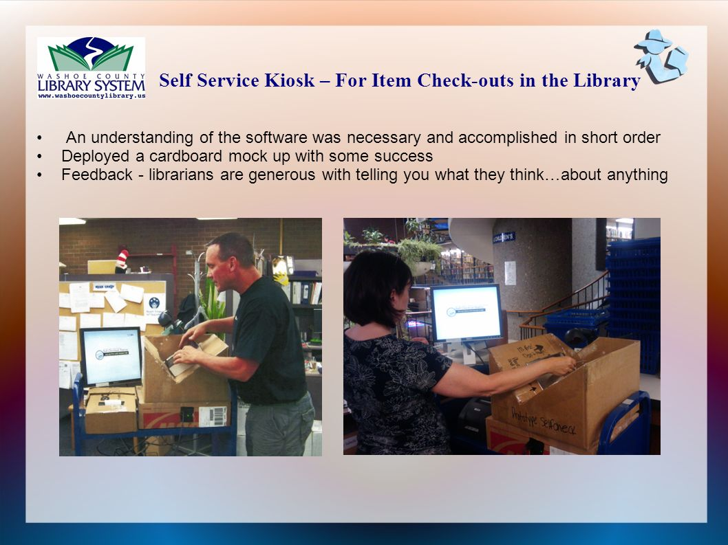 An understanding of the software was necessary and accomplished in short order Deployed a cardboard mock up with some success Feedback - librarians are generous with telling you what they think…about anything Self Service Kiosk – For Item Check-outs in the Library