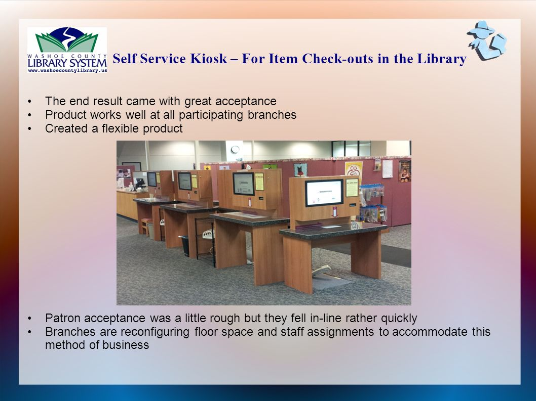 The end result came with great acceptance Product works well at all participating branches Created a flexible product Patron acceptance was a little rough but they fell in-line rather quickly Branches are reconfiguring floor space and staff assignments to accommodate this method of business Self Service Kiosk – For Item Check-outs in the Library
