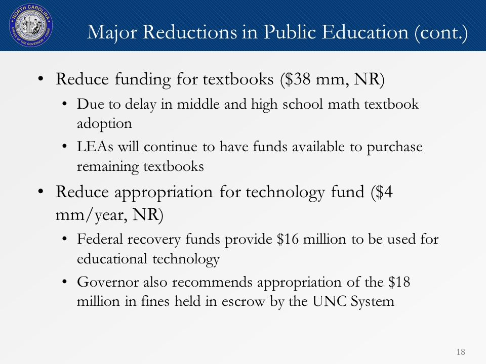 18 Major Reductions in Public Education (cont.) Reduce funding for textbooks ($38 mm, NR) Due to delay in middle and high school math textbook adoption LEAs will continue to have funds available to purchase remaining textbooks Reduce appropriation for technology fund ($4 mm/year, NR) Federal recovery funds provide $16 million to be used for educational technology Governor also recommends appropriation of the $18 million in fines held in escrow by the UNC System
