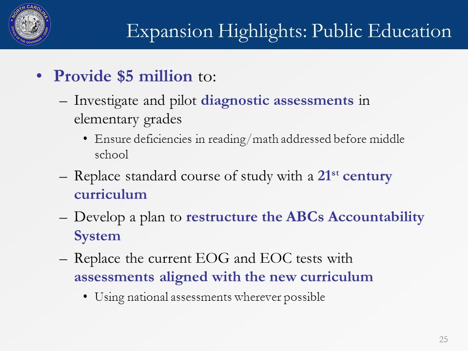 25 Expansion Highlights: Public Education Provide $5 million to: –Investigate and pilot diagnostic assessments in elementary grades Ensure deficiencies in reading/math addressed before middle school –Replace standard course of study with a 21 st century curriculum –Develop a plan to restructure the ABCs Accountability System –Replace the current EOG and EOC tests with assessments aligned with the new curriculum Using national assessments wherever possible