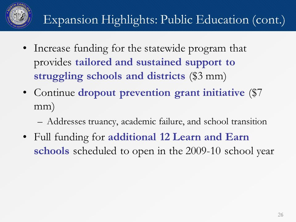 26 Expansion Highlights: Public Education (cont.) Increase funding for the statewide program that provides tailored and sustained support to struggling schools and districts ($3 mm) Continue dropout prevention grant initiative ($7 mm) –Addresses truancy, academic failure, and school transition Full funding for additional 12 Learn and Earn schools scheduled to open in the 2009-10 school year