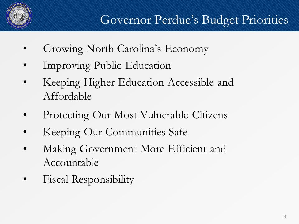 33 Governor Perdues Budget Priorities Growing North Carolinas Economy Improving Public Education Keeping Higher Education Accessible and Affordable Protecting Our Most Vulnerable Citizens Keeping Our Communities Safe Making Government More Efficient and Accountable Fiscal Responsibility