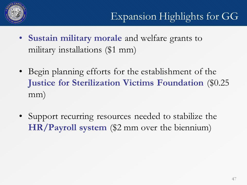 47 Expansion Highlights for GG Sustain military morale and welfare grants to military installations ($1 mm) Begin planning efforts for the establishment of the Justice for Sterilization Victims Foundation ($0.25 mm) Support recurring resources needed to stabilize the HR/Payroll system ($2 mm over the biennium)