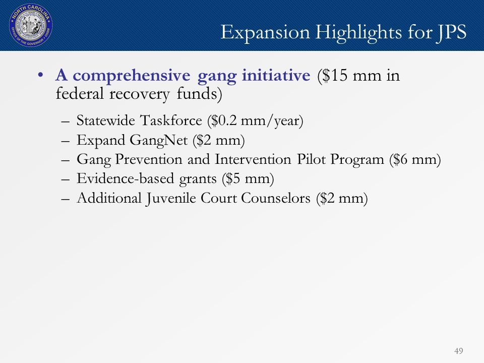 49 Expansion Highlights for JPS A comprehensive gang initiative ($15 mm in federal recovery funds) –Statewide Taskforce ($0.2 mm/year) –Expand GangNet ($2 mm) –Gang Prevention and Intervention Pilot Program ($6 mm) –Evidence-based grants ($5 mm) –Additional Juvenile Court Counselors ($2 mm)