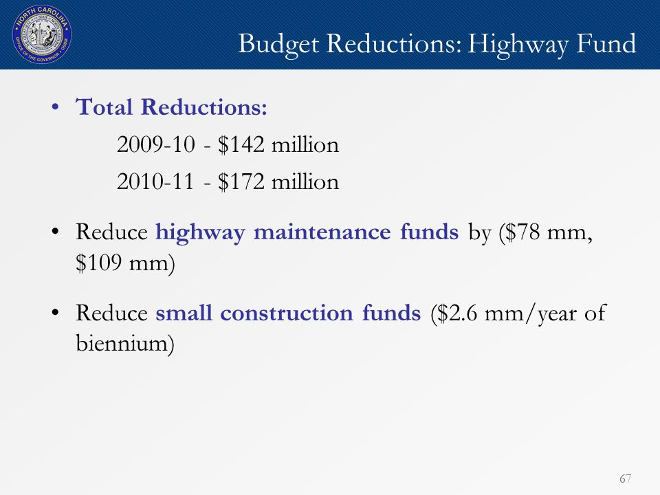 67 Budget Reductions: Highway Fund Total Reductions: 2009-10 - $142 million 2010-11 - $172 million Reduce highway maintenance funds by ($78 mm, $109 mm) Reduce small construction funds ($2.6 mm/year of biennium)