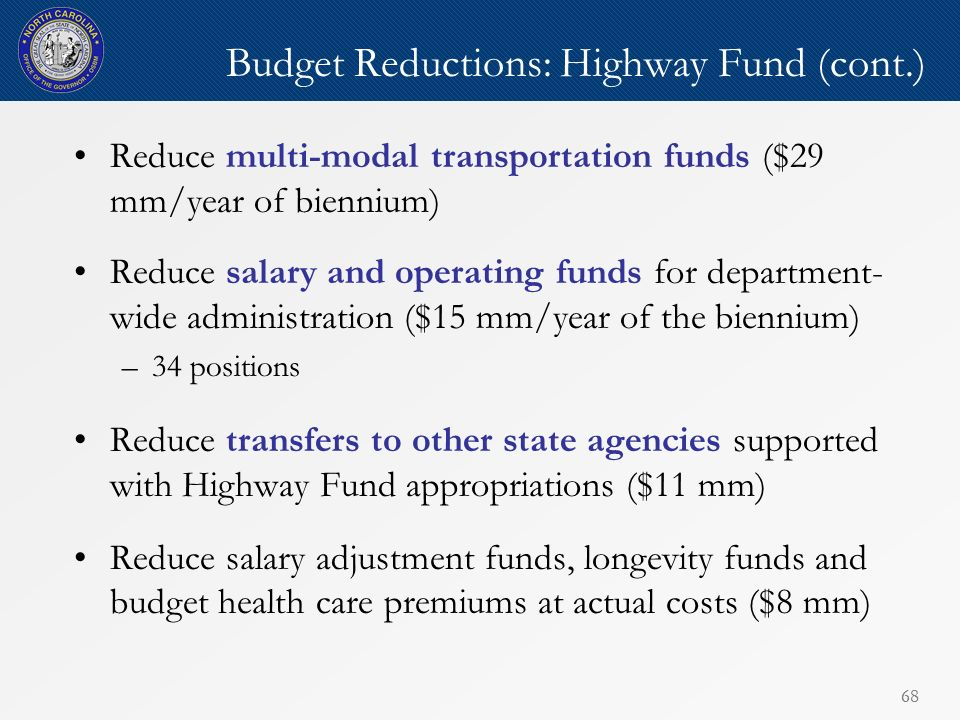 68 Budget Reductions: Highway Fund (cont.) Reduce multi-modal transportation funds ($29 mm/year of biennium) Reduce salary and operating funds for department- wide administration ($15 mm/year of the biennium) –34 positions Reduce transfers to other state agencies supported with Highway Fund appropriations ($11 mm) Reduce salary adjustment funds, longevity funds and budget health care premiums at actual costs ($8 mm)