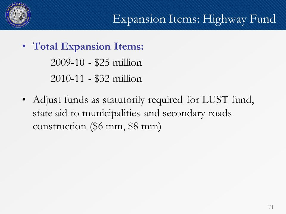 71 Expansion Items: Highway Fund Total Expansion Items: 2009-10 - $25 million 2010-11 - $32 million Adjust funds as statutorily required for LUST fund, state aid to municipalities and secondary roads construction ($6 mm, $8 mm)