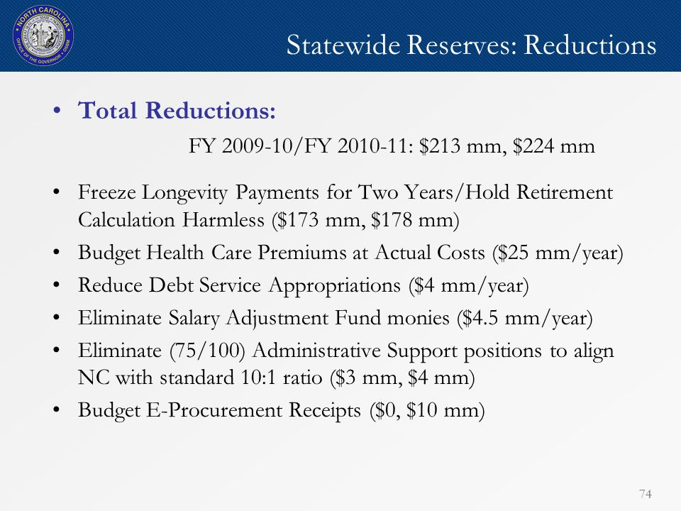 74 Statewide Reserves: Reductions Total Reductions: FY 2009-10/FY 2010-11: $213 mm, $224 mm Freeze Longevity Payments for Two Years/Hold Retirement Calculation Harmless ($173 mm, $178 mm) Budget Health Care Premiums at Actual Costs ($25 mm/year) Reduce Debt Service Appropriations ($4 mm/year) Eliminate Salary Adjustment Fund monies ($4.5 mm/year) Eliminate (75/100) Administrative Support positions to align NC with standard 10:1 ratio ($3 mm, $4 mm) Budget E-Procurement Receipts ($0, $10 mm)