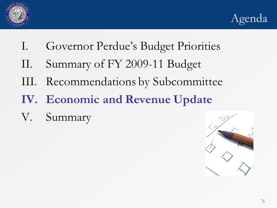 76 Agenda I.Governor Perdues Budget Priorities II.Summary of FY 2009-11 Budget III.Recommendations by Subcommittee IV.Economic and Revenue Update V.Summary