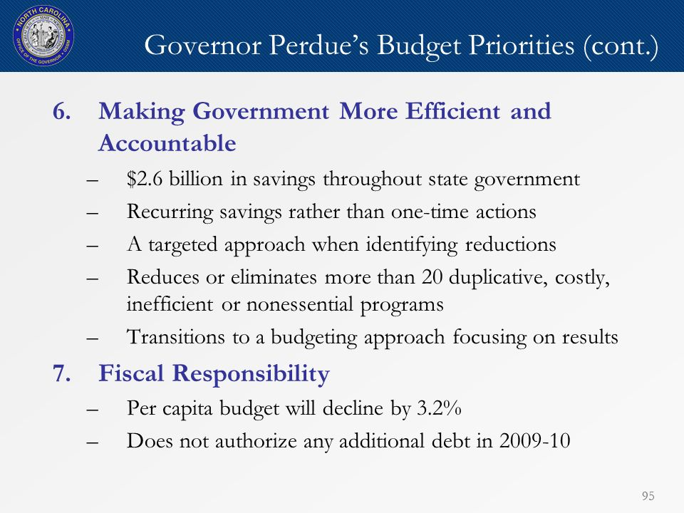 95 Governor Perdues Budget Priorities (cont.) 6.Making Government More Efficient and Accountable –$2.6 billion in savings throughout state government –Recurring savings rather than one-time actions –A targeted approach when identifying reductions –Reduces or eliminates more than 20 duplicative, costly, inefficient or nonessential programs –Transitions to a budgeting approach focusing on results 7.Fiscal Responsibility –Per capita budget will decline by 3.2% –Does not authorize any additional debt in 2009-10