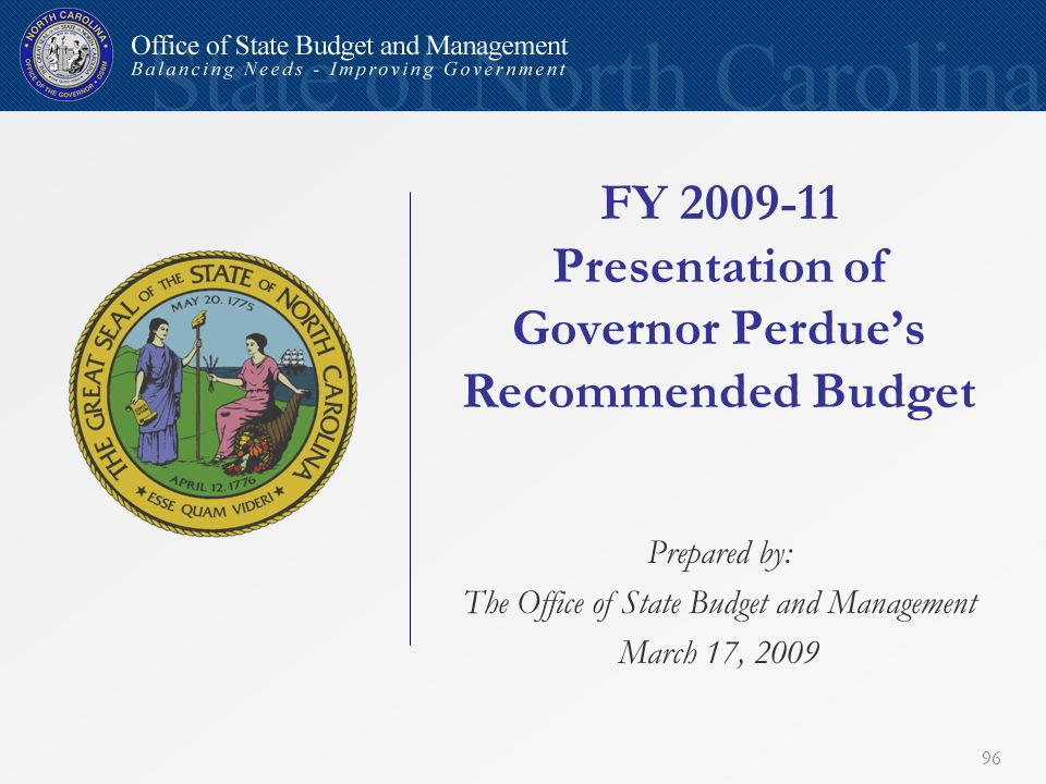 96 FY 2009-11 Presentation of Governor Perdues Recommended Budget Prepared by: The Office of State Budget and Management March 17, 2009