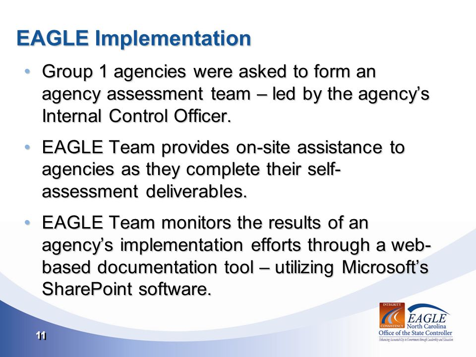 11 EAGLE Implementation Group 1 agencies were asked to form an agency assessment team – led by the agencys Internal Control Officer.Group 1 agencies were asked to form an agency assessment team – led by the agencys Internal Control Officer.