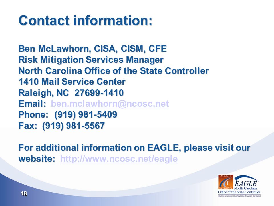 18 Contact information: Ben McLawhorn, CISA, CISM, CFE Risk Mitigation Services Manager North Carolina Office of the State Controller 1410 Mail Service Center Raleigh, NC 27699-1410 Email: Phone: (919) 981-5409 Fax: (919) 981-5567 For additional information on EAGLE, please visit our website: Contact information: Ben McLawhorn, CISA, CISM, CFE Risk Mitigation Services Manager North Carolina Office of the State Controller 1410 Mail Service Center Raleigh, NC 27699-1410 Email: ben.mclawhorn@ncosc.net Phone: (919) 981-5409 Fax: (919) 981-5567 For additional information on EAGLE, please visit our website: http://www.ncosc.net/eagleben.mclawhorn@ncosc.nethttp://www.ncosc.net/eagle