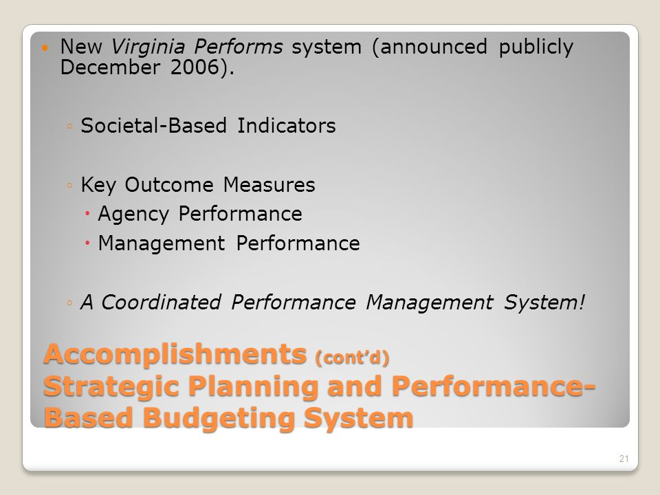 Accomplishments (contd) Strategic Planning and Performance- Based Budgeting System The biennial budget (budget bill and budget document) was presented in a new format: Budget bill identified resources by state agency and service area Budget document explained budget recommendations by state agency and service area and identified performance measures for service areas State agencies have now established key objectives and outcome measures to focus and improve performance (2006) 20