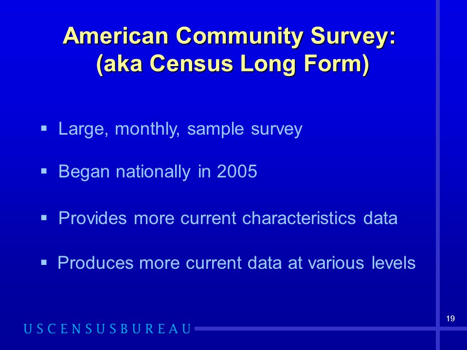 19 American Community Survey: (aka Census Long Form) Produces more current data at various levels Large, monthly, sample survey Began nationally in 20