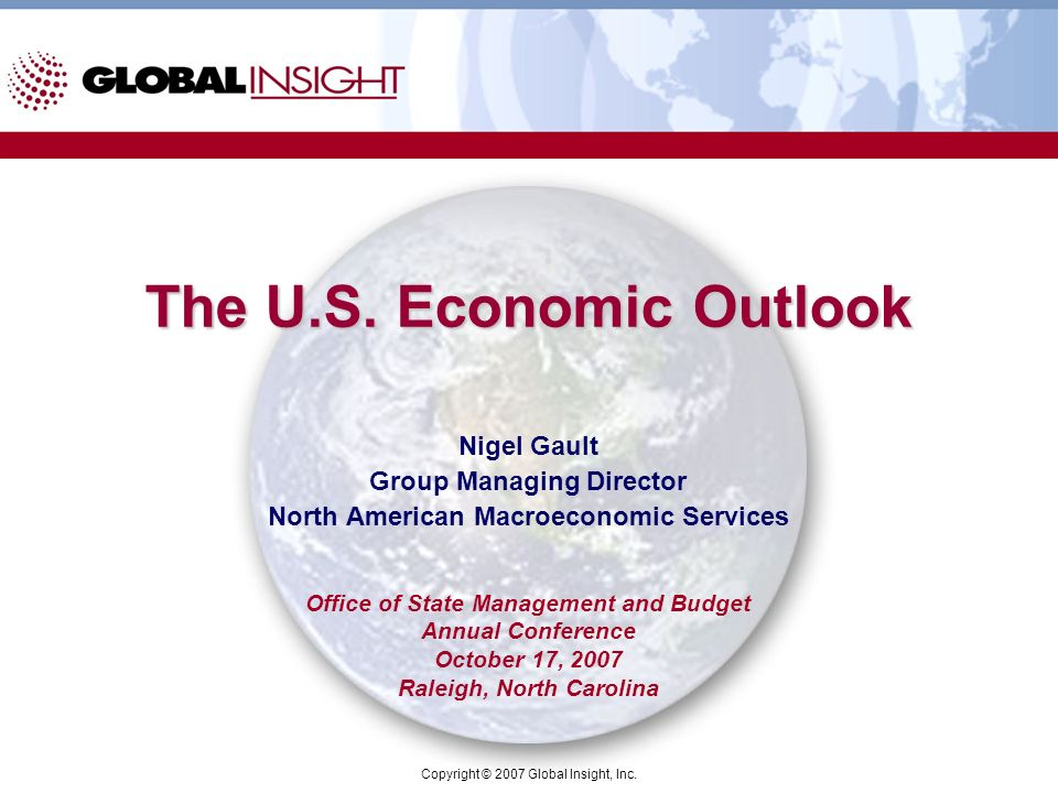Copyright © 2007 Global Insight, Inc. The U.S. Economic Outlook Nigel Gault Group Managing Director North American Macroeconomic Services Office of St