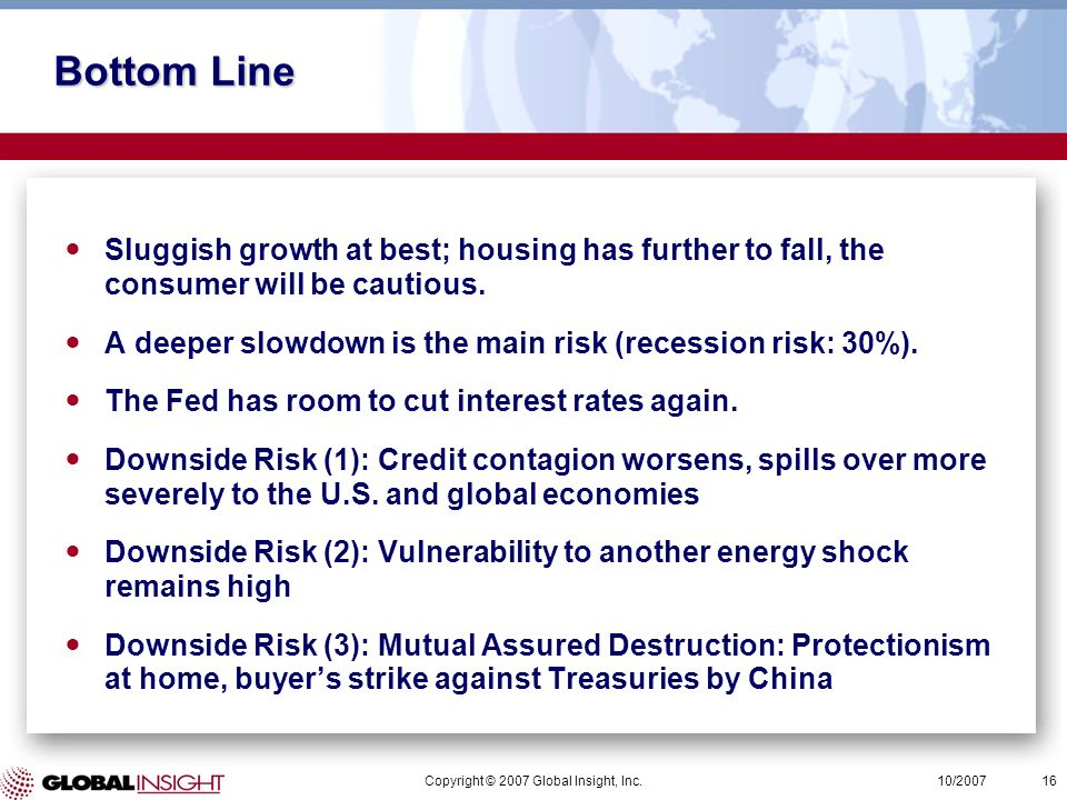 Copyright © 2007 Global Insight, Inc.16 10/2007 Bottom Line Sluggish growth at best; housing has further to fall, the consumer will be cautious.