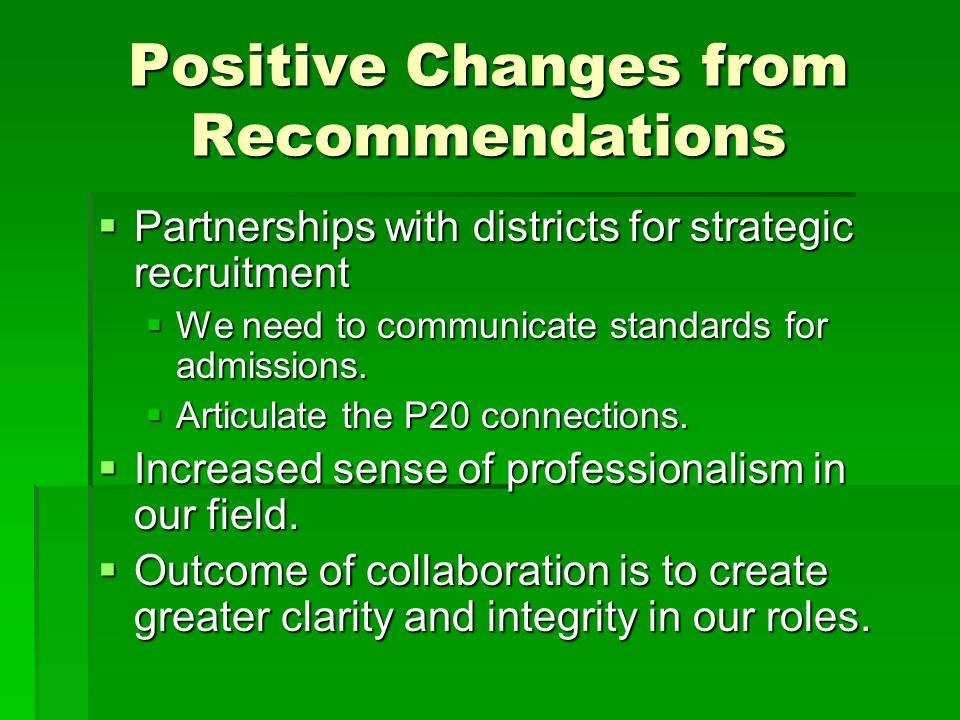 Positive Changes from Recommendations Partnerships with districts for strategic recruitment Partnerships with districts for strategic recruitment We need to communicate standards for admissions.